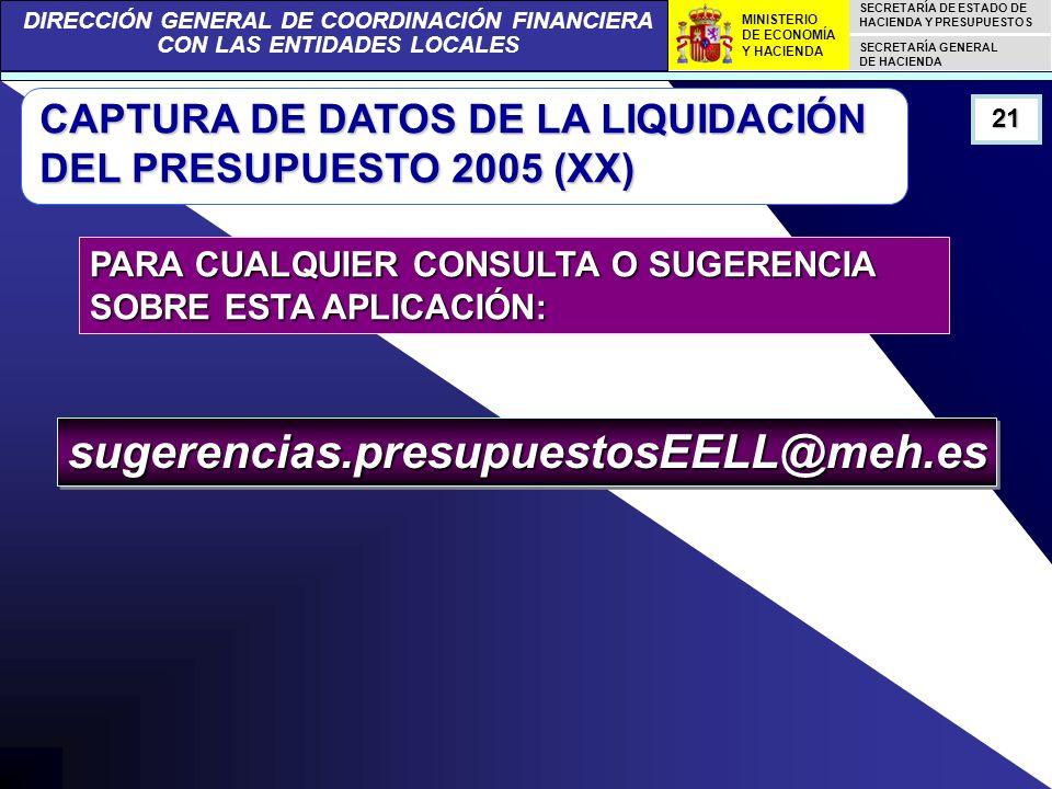DIRECCIÓN GENERAL DE COORDINACIÓN FINANCIERA CON LAS ENTIDADES LOCALES SECRETARÍA DE ESTADO DE HACIENDA Y PRESUPUESTOS SECRETARÍA GENERAL DE HACIENDA MINISTERIO DE ECONOMÍA Y HACIENDA CAPTURA DE DATOS DE LA LIQUIDACIÓN DEL PRESUPUESTO 2005 (XX) 21 PARA CUALQUIER CONSULTA O SUGERENCIA SOBRE ESTA APLICACIÓN: sugerencias.presupuestosEELL@meh.essugerencias.presupuestosEELL@meh.es