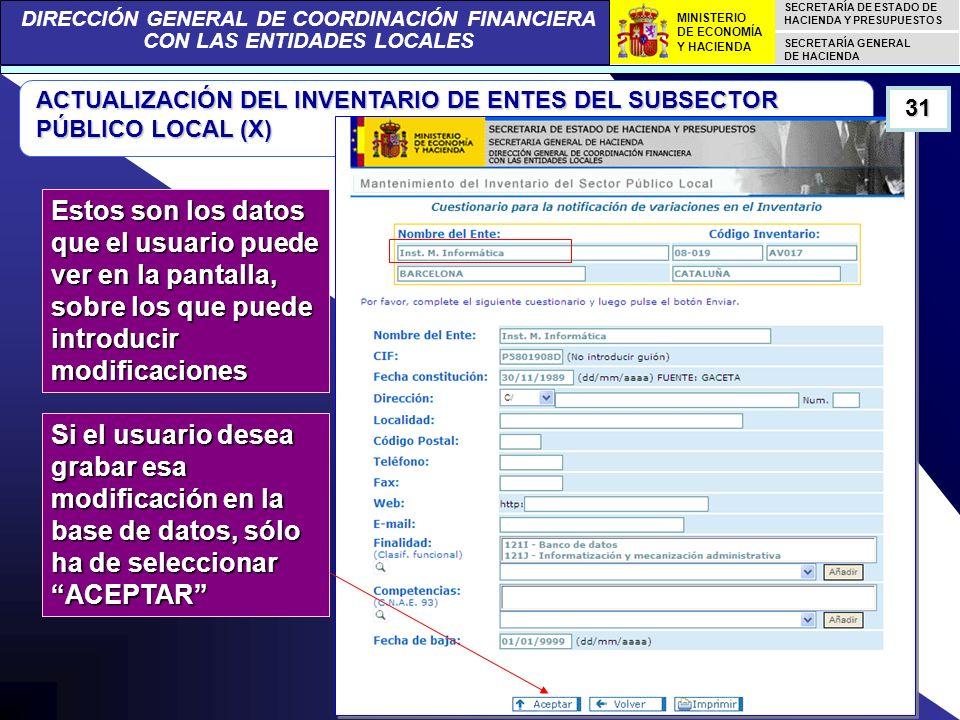 DIRECCIÓN GENERAL DE COORDINACIÓN FINANCIERA CON LAS ENTIDADES LOCALES SECRETARÍA DE ESTADO DE HACIENDA Y PRESUPUESTOS SECRETARÍA GENERAL DE HACIENDA MINISTERIO DE ECONOMÍA Y HACIENDA ACTUALIZACIÓN DEL INVENTARIO DE ENTES DEL SUBSECTOR PÚBLICO LOCAL (X) Estos son los datos que el usuario puede ver en la pantalla, sobre los que puede introducir modificaciones 31 Si el usuario desea grabar esa modificación en la base de datos, sólo ha de seleccionar ACEPTAR