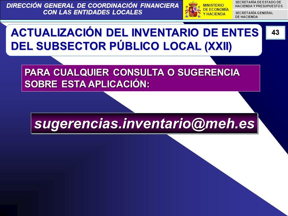 DIRECCIÓN GENERAL DE COORDINACIÓN FINANCIERA CON LAS ENTIDADES LOCALES SECRETARÍA DE ESTADO DE HACIENDA Y PRESUPUESTOS SECRETARÍA GENERAL DE HACIENDA MINISTERIO DE ECONOMÍA Y HACIENDA ACTUALIZACIÓN DEL INVENTARIO DE ENTES DEL SUBSECTOR PÚBLICO LOCAL (XXII) 43 PARA CUALQUIER CONSULTA O SUGERENCIA SOBRE ESTA APLICACIÓN: sugerencias.inventario@meh.essugerencias.inventario@meh.es