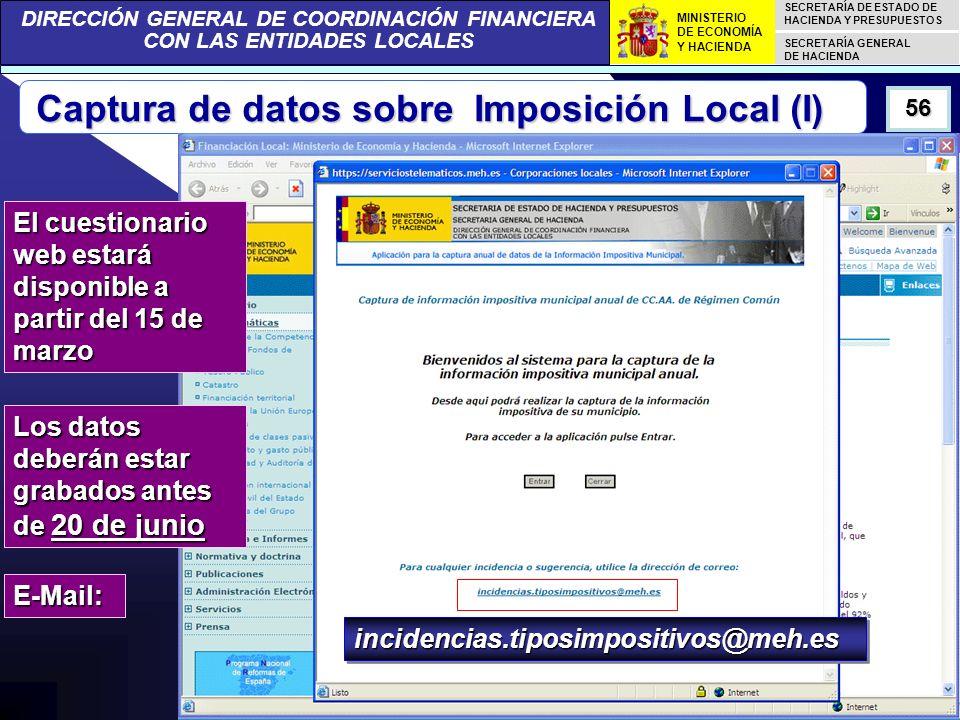 DIRECCIÓN GENERAL DE COORDINACIÓN FINANCIERA CON LAS ENTIDADES LOCALES SECRETARÍA DE ESTADO DE HACIENDA Y PRESUPUESTOS SECRETARÍA GENERAL DE HACIENDA MINISTERIO DE ECONOMÍA Y HACIENDA 56 El cuestionario web estará disponible a partir del 15 de marzo Los datos deberán estar grabados antes de 20 de junio Captura de datos sobre Imposición Local (I) E-Mail: incidencias.tiposimpositivos@meh.esincidencias.tiposimpositivos@meh.es