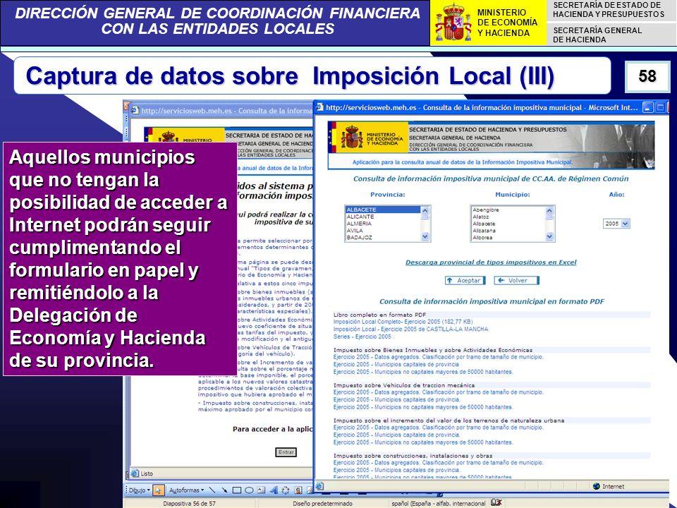 DIRECCIÓN GENERAL DE COORDINACIÓN FINANCIERA CON LAS ENTIDADES LOCALES SECRETARÍA DE ESTADO DE HACIENDA Y PRESUPUESTOS SECRETARÍA GENERAL DE HACIENDA MINISTERIO DE ECONOMÍA Y HACIENDA 58 Captura de datos sobre Imposición Local (III) Aquellos municipios que no tengan la posibilidad de acceder a Internet podrán seguir cumplimentando el formulario en papel y remitiéndolo a la Delegación de Economía y Hacienda de su provincia.