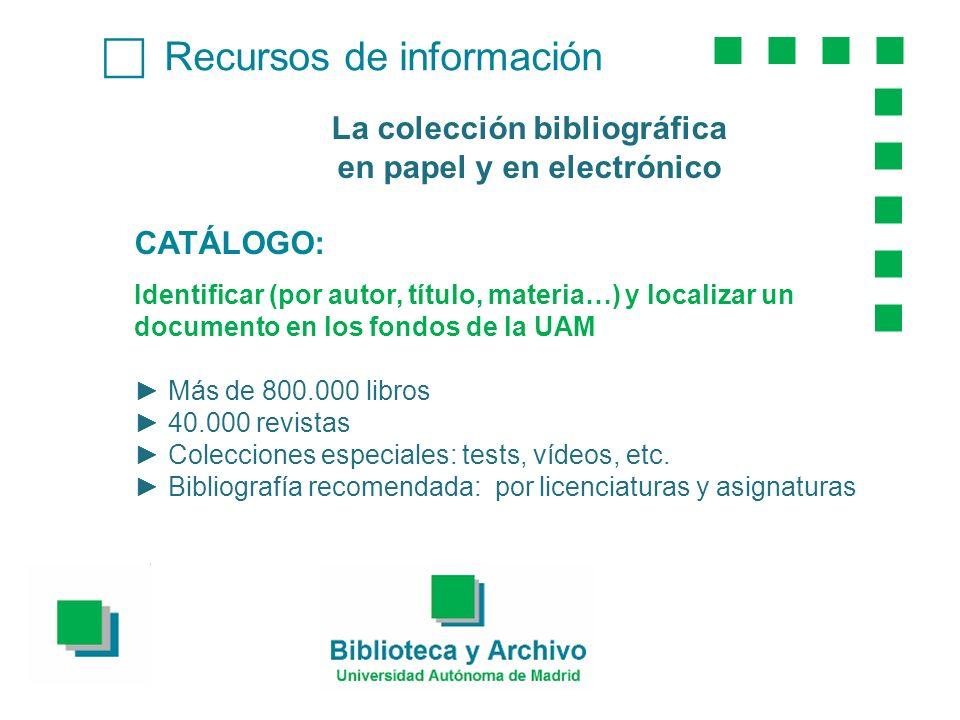 Recursos de información La colección bibliográfica en papel y en electrónico CATÁLOGO: Identificar (por autor, título, materia…) y localizar un documento en los fondos de la UAM Más de 800.000 libros 40.000 revistas Colecciones especiales: tests, vídeos, etc.