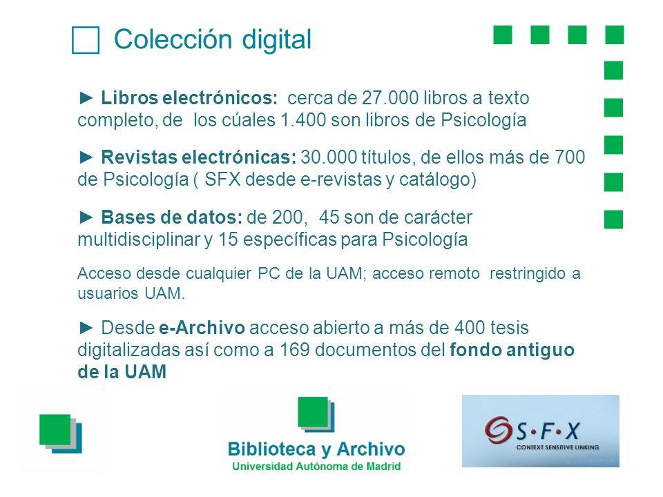 Colección digital Libros electrónicos: cerca de 27.000 libros a texto completo, de los cúales 1.400 son libros de Psicología Revistas electrónicas: 30.000 títulos, de ellos más de 700 de Psicología ( SFX desde e-revistas y catálogo) Bases de datos: de 200, 45 son de carácter multidisciplinar y 15 específicas para Psicología Acceso desde cualquier PC de la UAM; acceso remoto restringido a usuarios UAM.