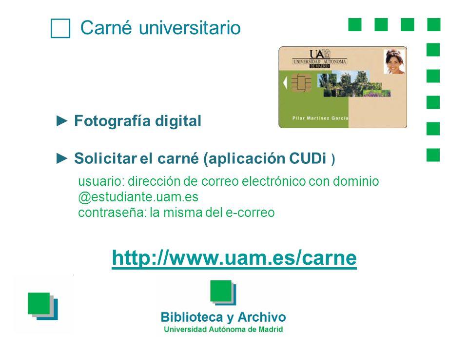 Carné universitario Fotografía digital Solicitar el carné (aplicación CUDi ) usuario: dirección de correo electrónico con dominio @estudiante.uam.es contraseña: la misma del e-correo http://www.uam.es/carne