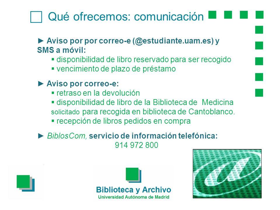 Qué ofrecemos: comunicación Aviso por por correo-e (@estudiante.uam.es) y SMS a móvil: disponibilidad de libro reservado para ser recogido vencimiento de plazo de préstamo Aviso por correo-e: retraso en la devolución disponibilidad de libro de la Biblioteca de Medicina solicitado para recogida en biblioteca de Cantoblanco.