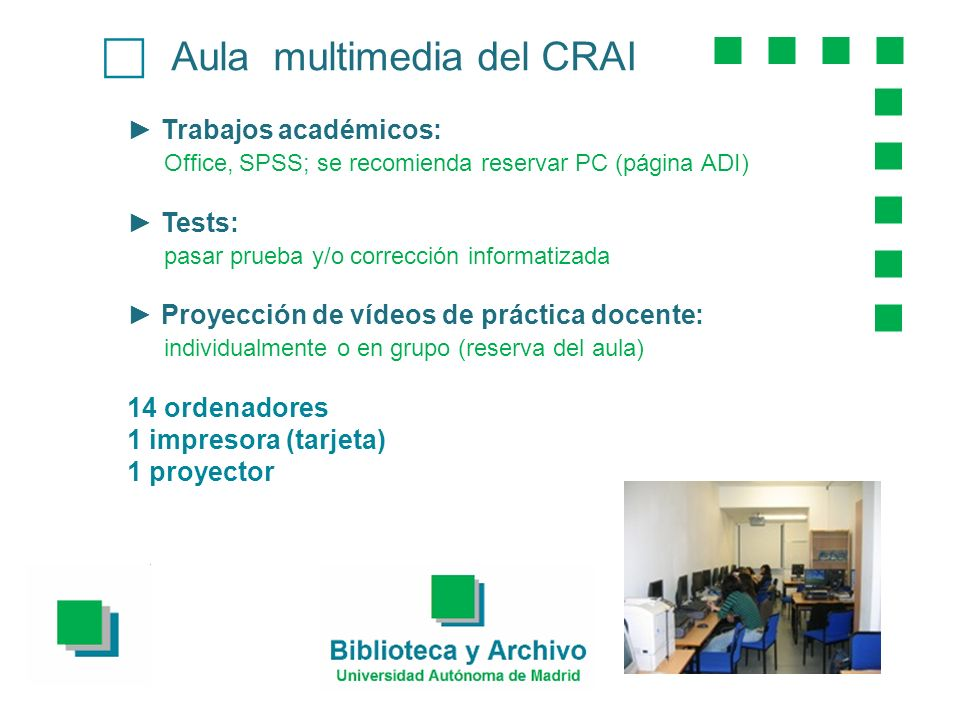 Aula multimedia del CRAI Trabajos académicos: Office, SPSS; se recomienda reservar PC (página ADI) Tests: pasar prueba y/o corrección informatizada Proyección de vídeos de práctica docente: individualmente o en grupo (reserva del aula) 14 ordenadores 1 impresora (tarjeta) 1 proyector