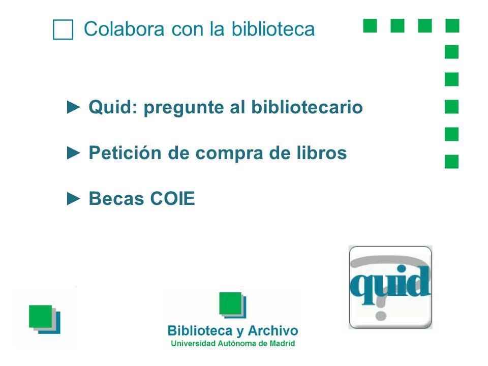 Colabora con la biblioteca Quid: pregunte al bibliotecario Petición de compra de libros Becas COIE