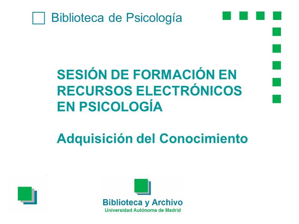 Biblioteca de Psicología SESIÓN DE FORMACIÓN EN RECURSOS ELECTRÓNICOS EN PSICOLOGÍA Adquisición del Conocimiento