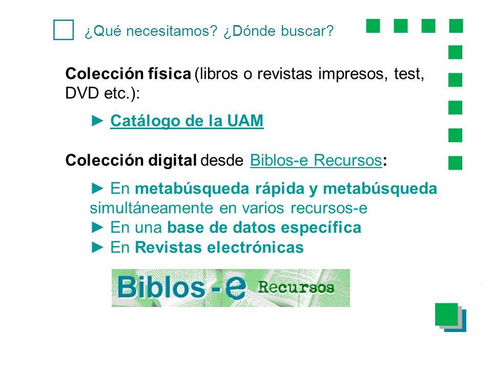 ¿Qué necesitamos? ¿Dónde buscar? Colección física (libros o revistas impresos, test, DVD etc.): Catálogo de la UAM Colección digital desde Biblos-e Re