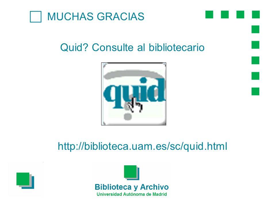 MUCHAS GRACIAS Quid? Consulte al bibliotecario http://biblioteca.uam.es/sc/quid.html