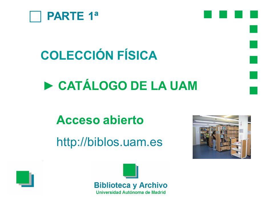 PARTE 1ª COLECCIÓN FÍSICA CATÁLOGO DE LA UAM Acceso abierto http://biblos.uam.es