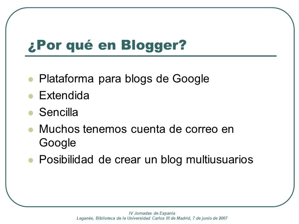 IV Jornadas de Expania Leganés, Biblioteca de la Universidad Carlos III de Madrid, 7 de junio de 2007 ¿Por qué en Blogger? Plataforma para blogs de Go
