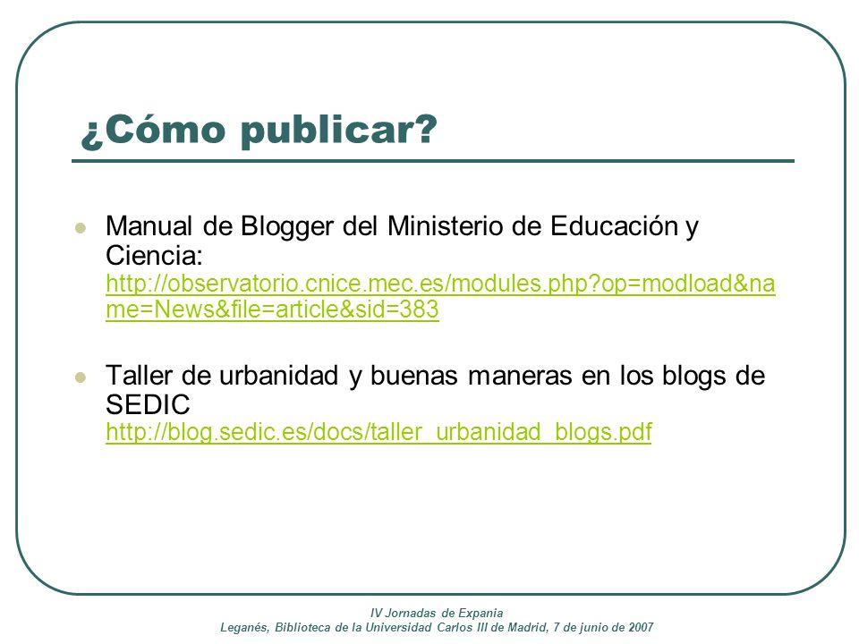 IV Jornadas de Expania Leganés, Biblioteca de la Universidad Carlos III de Madrid, 7 de junio de 2007 ¿Cómo publicar? Manual de Blogger del Ministerio