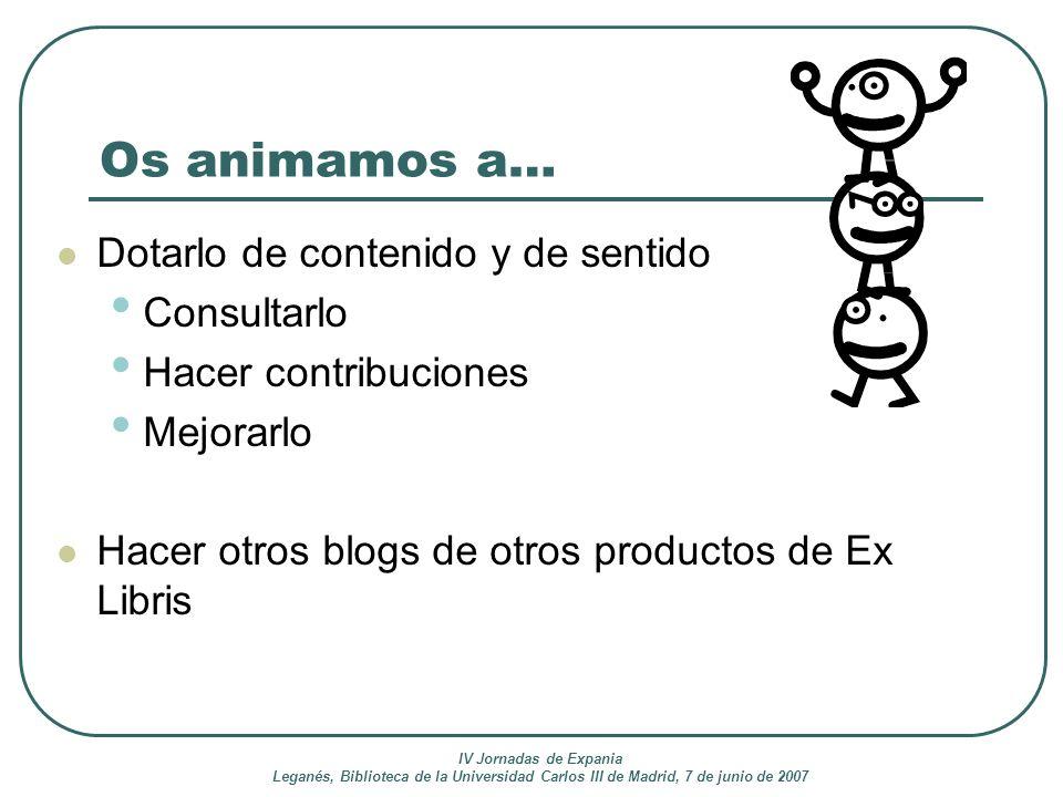 IV Jornadas de Expania Leganés, Biblioteca de la Universidad Carlos III de Madrid, 7 de junio de 2007 Os animamos a… Dotarlo de contenido y de sentido