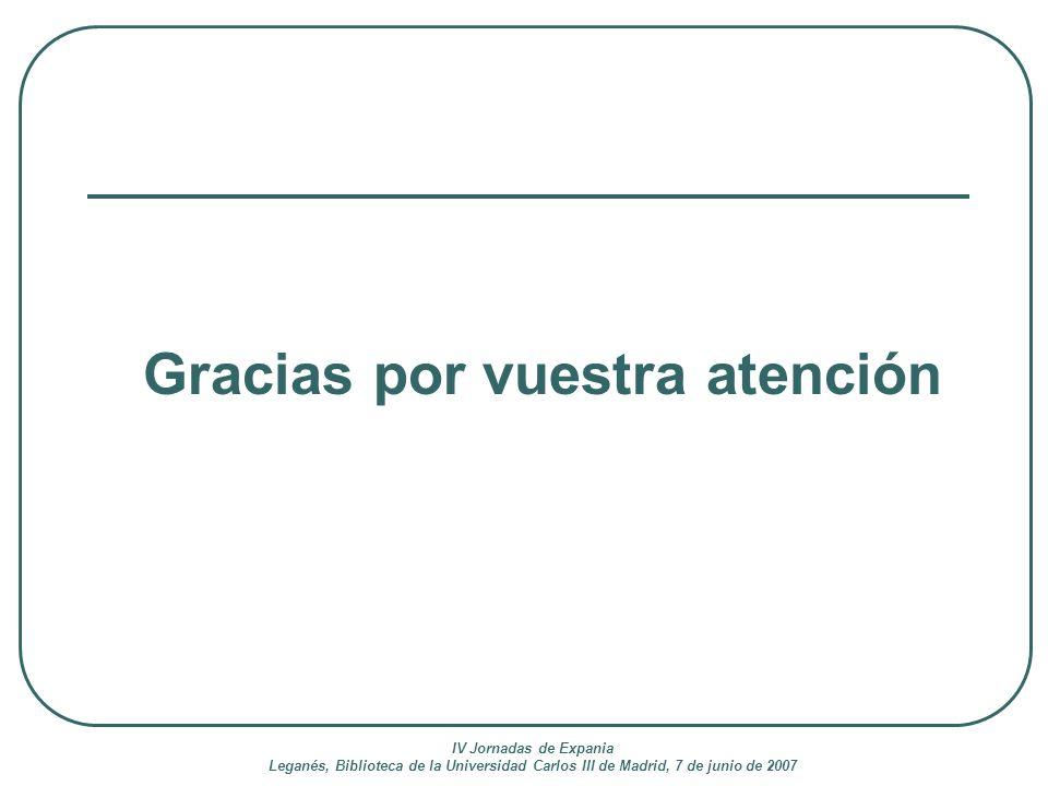 IV Jornadas de Expania Leganés, Biblioteca de la Universidad Carlos III de Madrid, 7 de junio de 2007 Gracias por vuestra atención