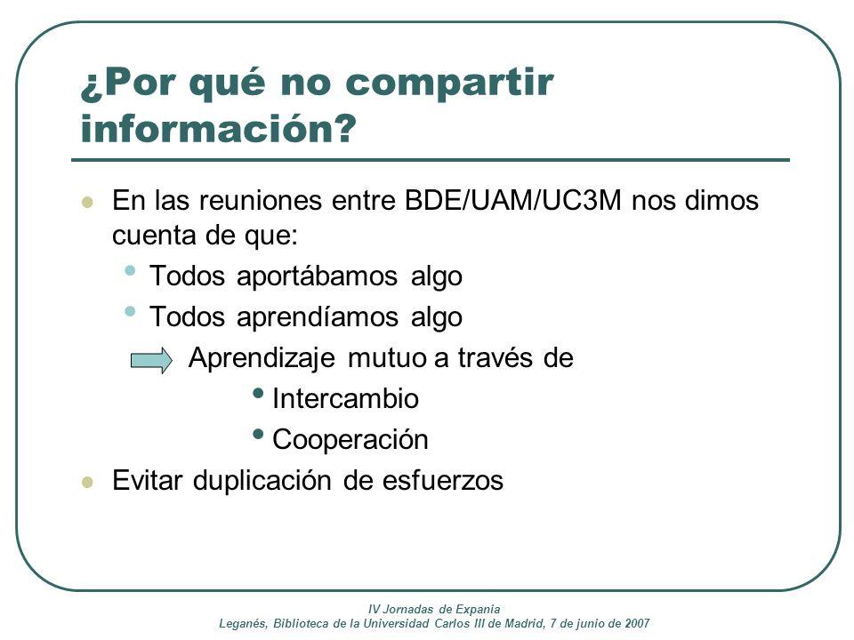 IV Jornadas de Expania Leganés, Biblioteca de la Universidad Carlos III de Madrid, 7 de junio de 2007 ¿Por qué no compartir información? En las reunio