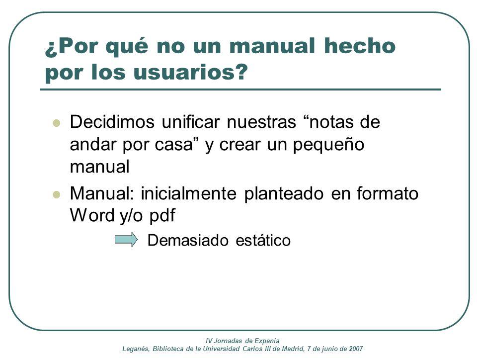 IV Jornadas de Expania Leganés, Biblioteca de la Universidad Carlos III de Madrid, 7 de junio de 2007 ¿Por qué no un manual hecho por los usuarios? De