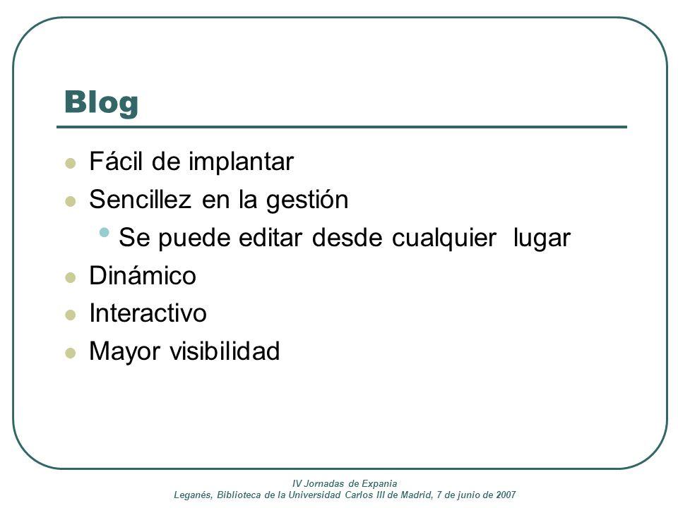 IV Jornadas de Expania Leganés, Biblioteca de la Universidad Carlos III de Madrid, 7 de junio de 2007 Blog Fácil de implantar Sencillez en la gestión