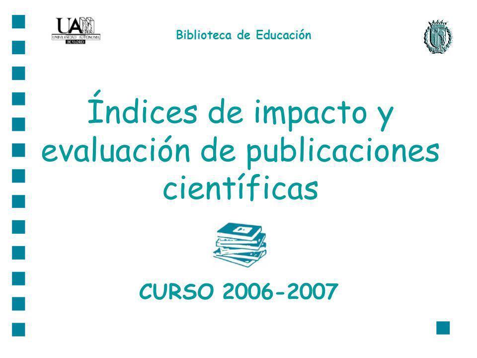 Índices de impacto y evaluación de publicaciones científicas CURSO 2006-2007 Biblioteca de Educación