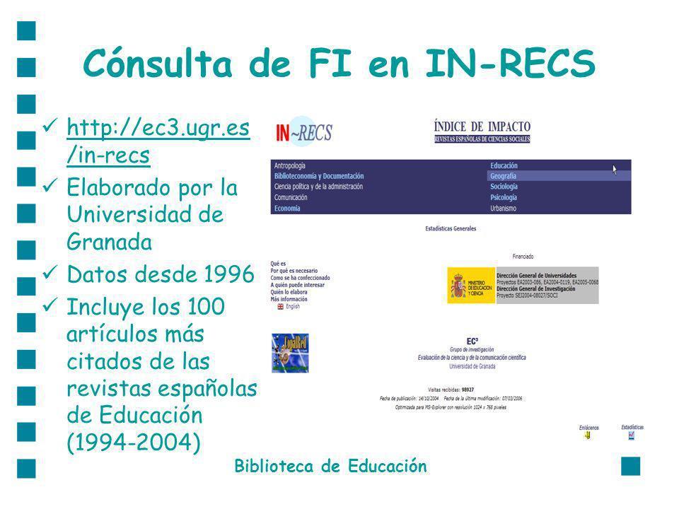 Cónsulta de FI en IN-RECS http://ec3.ugr.es /in-recs http://ec3.ugr.es /in-recs Elaborado por la Universidad de Granada Datos desde 1996 Incluye los 100 artículos más citados de las revistas españolas de Educación (1994-2004) Biblioteca de Educación