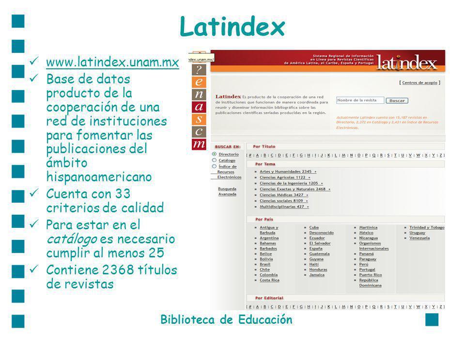Latindex www.latindex.unam.mx Base de datos producto de la cooperación de una red de instituciones para fomentar las publicaciones del ámbito hispanoamericano Cuenta con 33 criterios de calidad Para estar en el catálogo es necesario cumplir al menos 25 Contiene 2368 títulos de revistas Biblioteca de Educación