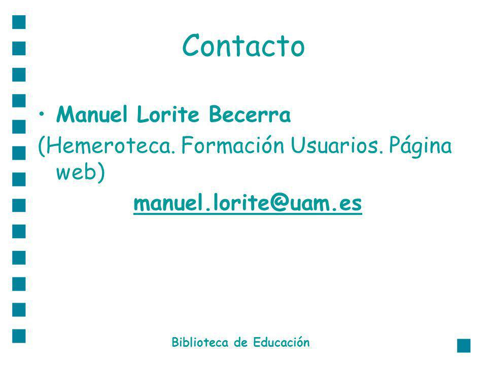 Contacto Manuel Lorite Becerra (Hemeroteca. Formación Usuarios. Página web) manuel.lorite@uam.es Biblioteca de Educación