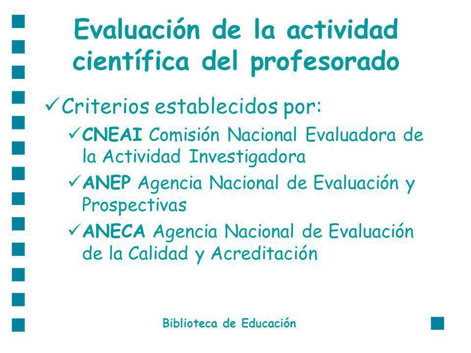 Evaluación de la actividad científica del profesorado Criterios establecidos por: CNEAI Comisión Nacional Evaluadora de la Actividad Investigadora ANEP Agencia Nacional de Evaluación y Prospectivas ANECA Agencia Nacional de Evaluación de la Calidad y Acreditación Biblioteca de Educación