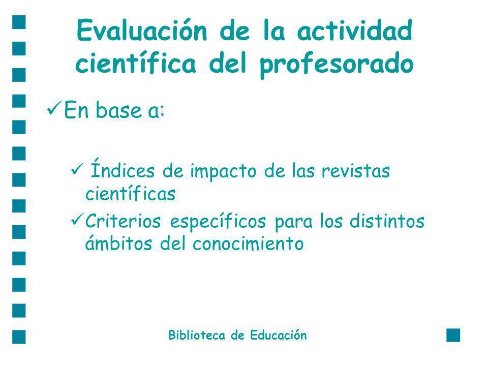 Evaluación de la actividad científica del profesorado En base a: Índices de impacto de las revistas científicas Criterios específicos para los distintos ámbitos del conocimiento Biblioteca de Educación