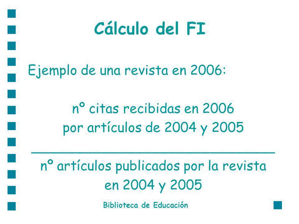 Cálculo del FI Ejemplo de una revista en 2006: nº citas recibidas en 2006 por artículos de 2004 y 2005 _____________________________ nº artículos publicados por la revista en 2004 y 2005 Biblioteca de Educación