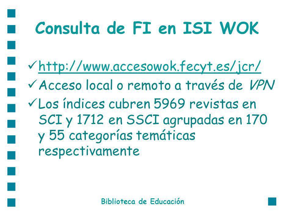 Consulta de FI en ISI WOK http://www.accesowok.fecyt.es/jcr/ Acceso local o remoto a través de VPN Los índices cubren 5969 revistas en SCI y 1712 en SSCI agrupadas en 170 y 55 categorías temáticas respectivamente Biblioteca de Educación
