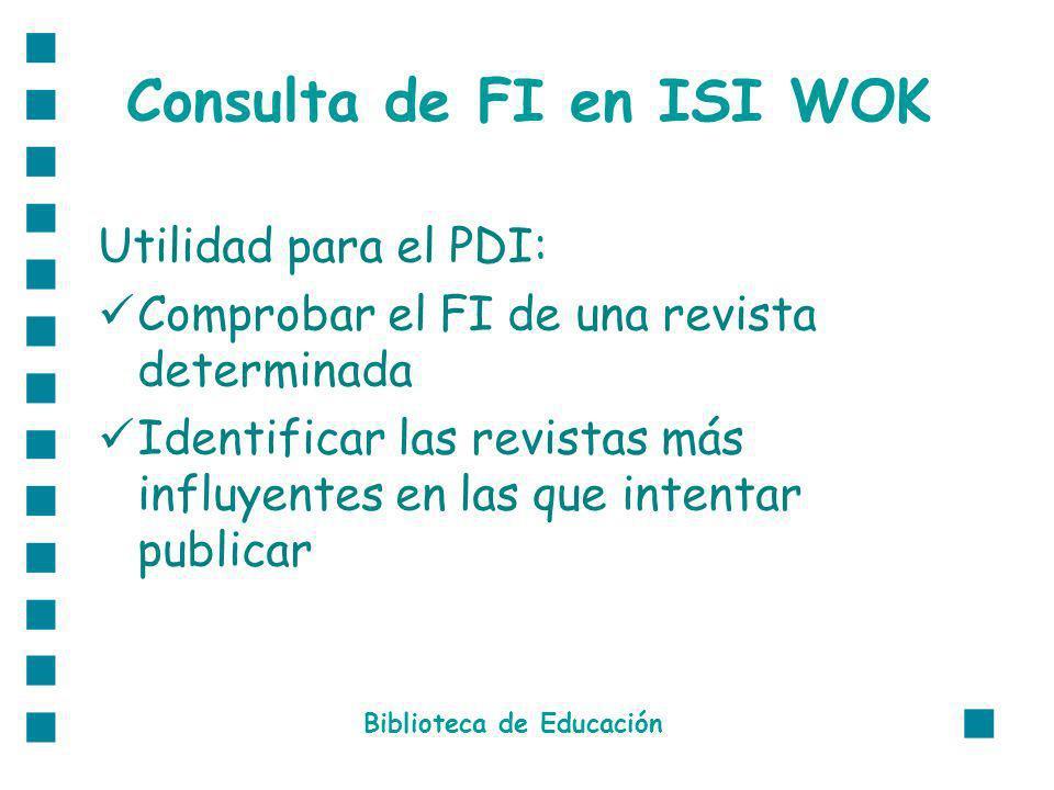 Consulta de FI en ISI WOK Utilidad para el PDI: Comprobar el FI de una revista determinada Identificar las revistas más influyentes en las que intentar publicar Biblioteca de Educación