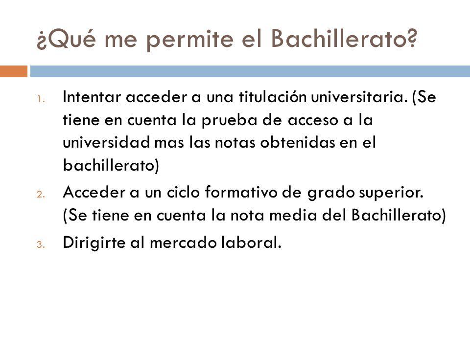 ¿Qué me permite el Bachillerato? 1. Intentar acceder a una titulación universitaria. (Se tiene en cuenta la prueba de acceso a la universidad mas las