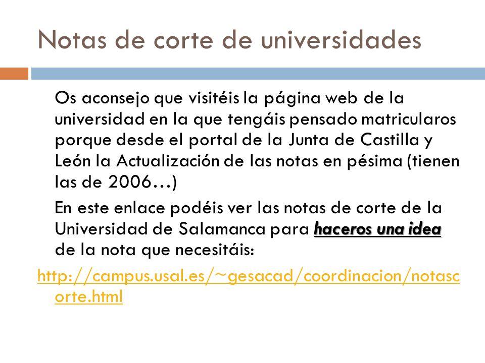 Notas de corte de universidades Os aconsejo que visitéis la página web de la universidad en la que tengáis pensado matricularos porque desde el portal de la Junta de Castilla y León la Actualización de las notas en pésima (tienen las de 2006…) haceros una idea En este enlace podéis ver las notas de corte de la Universidad de Salamanca para haceros una idea de la nota que necesitáis: http://campus.usal.es/~gesacad/coordinacion/notasc orte.html