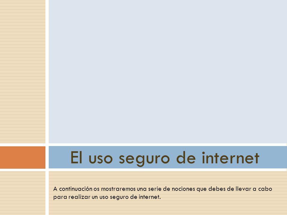 A continuación os mostraremos una serie de nociones que debes de llevar a cabo para realizar un uso seguro de internet. El uso seguro de internet