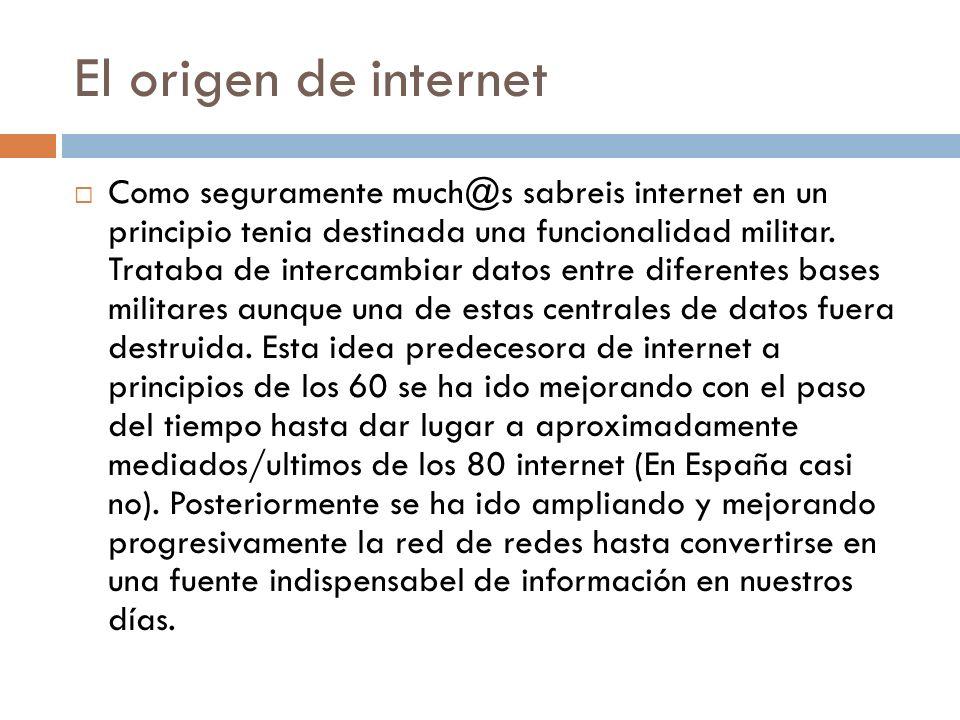 El origen de internet Como seguramente much@s sabreis internet en un principio tenia destinada una funcionalidad militar. Trataba de intercambiar dato