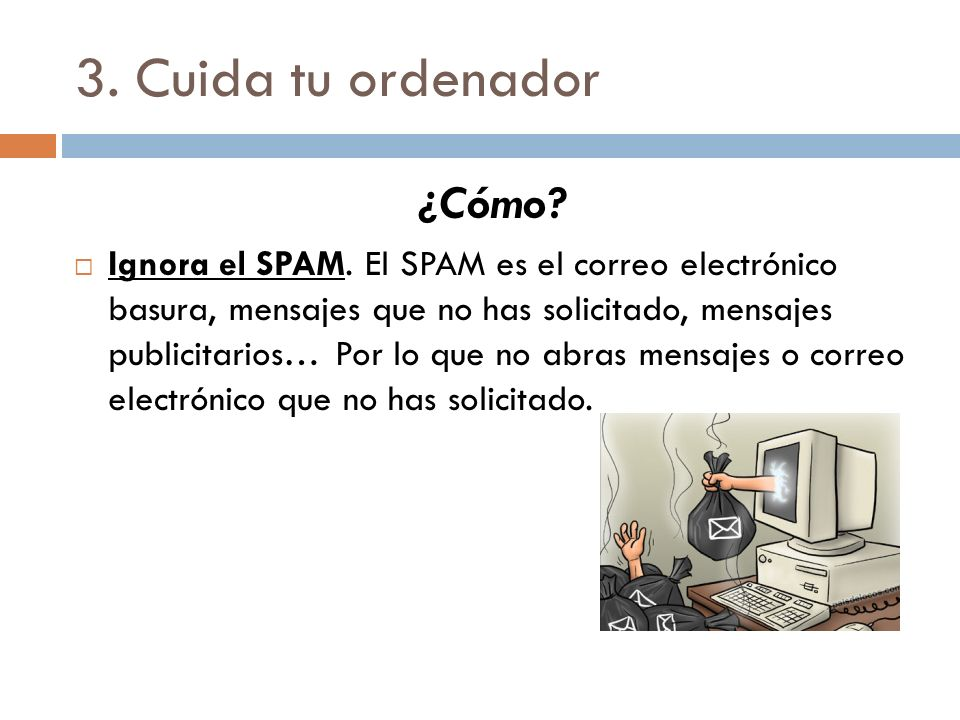 3. Cuida tu ordenador ¿Cómo? Ignora el SPAM. El SPAM es el correo electrónico basura, mensajes que no has solicitado, mensajes publicitarios… Por lo q