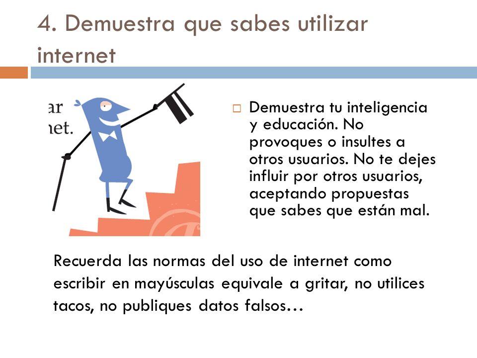 4. Demuestra que sabes utilizar internet Demuestra tu inteligencia y educación. No provoques o insultes a otros usuarios. No te dejes influir por otro