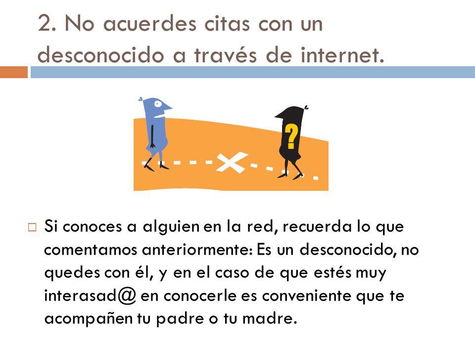2. No acuerdes citas con un desconocido a través de internet. Si conoces a alguien en la red, recuerda lo que comentamos anteriormente: Es un desconoc