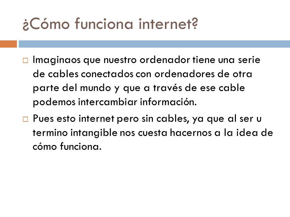¿Cómo funciona internet? Imaginaos que nuestro ordenador tiene una serie de cables conectados con ordenadores de otra parte del mundo y que a través d