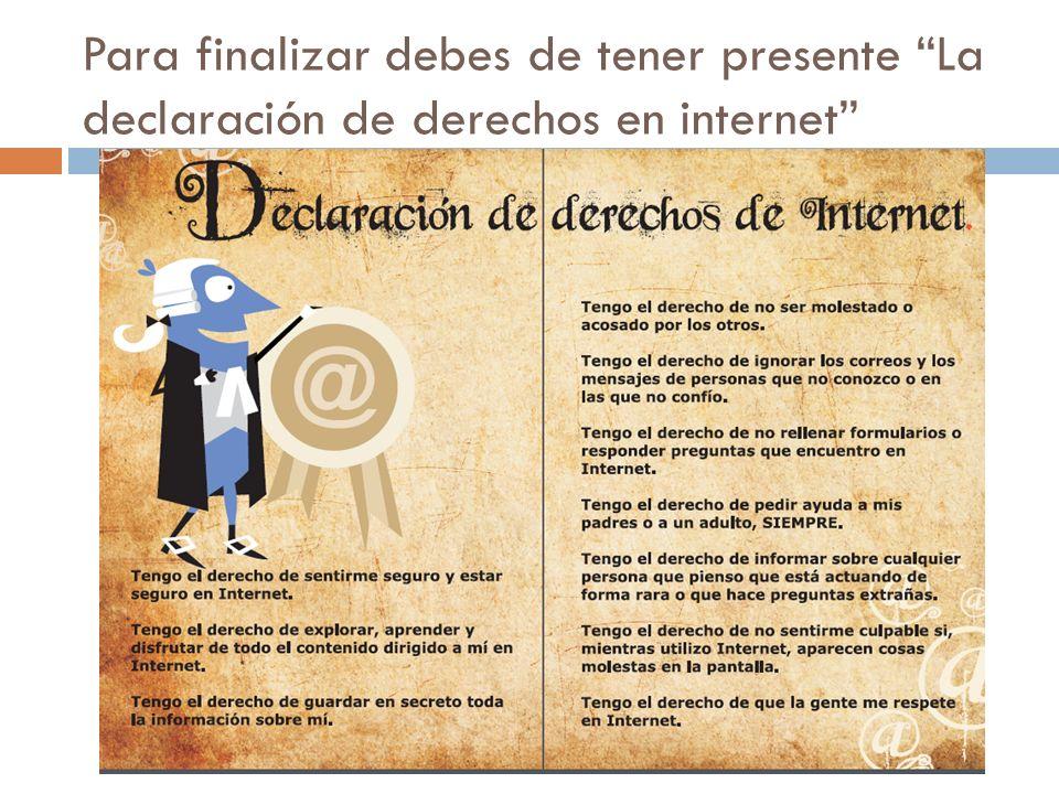 Para finalizar debes de tener presente La declaración de derechos en internet