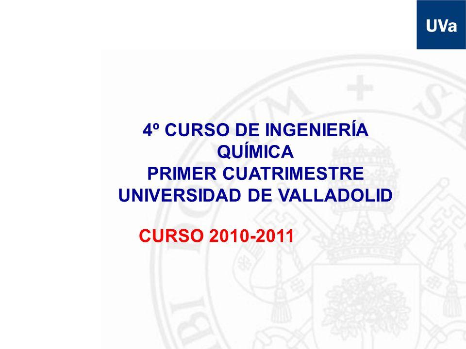 4º CURSO DE INGENIERÍA QUÍMICA PRIMER CUATRIMESTRE UNIVERSIDAD DE VALLADOLID CURSO 2010-2011