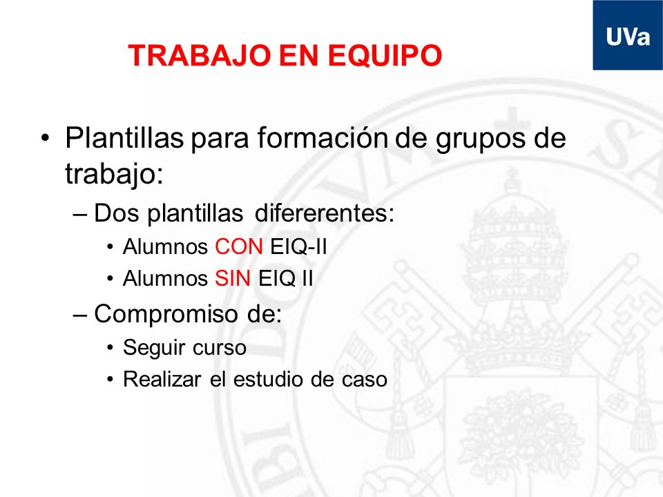TRABAJO EN EQUIPO Plantillas para formación de grupos de trabajo: –Dos plantillas difererentes: Alumnos CON EIQ-II Alumnos SIN EIQ II –Compromiso de: