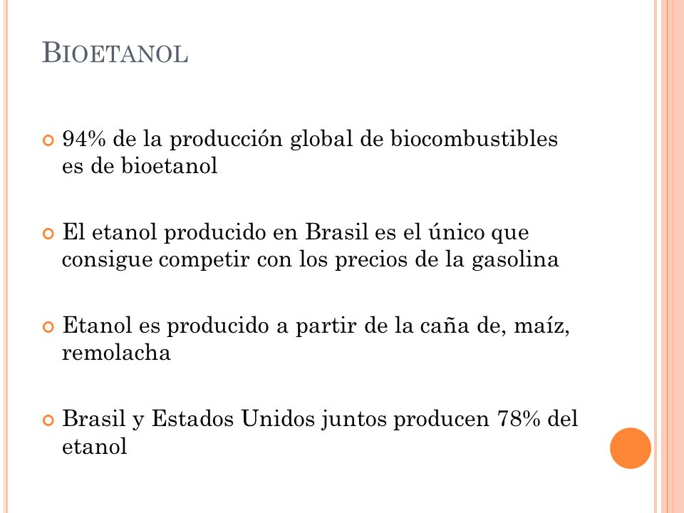 B IOETANOL 94% de la producción global de biocombustibles es de bioetanol El etanol producido en Brasil es el único que consigue competir con los prec