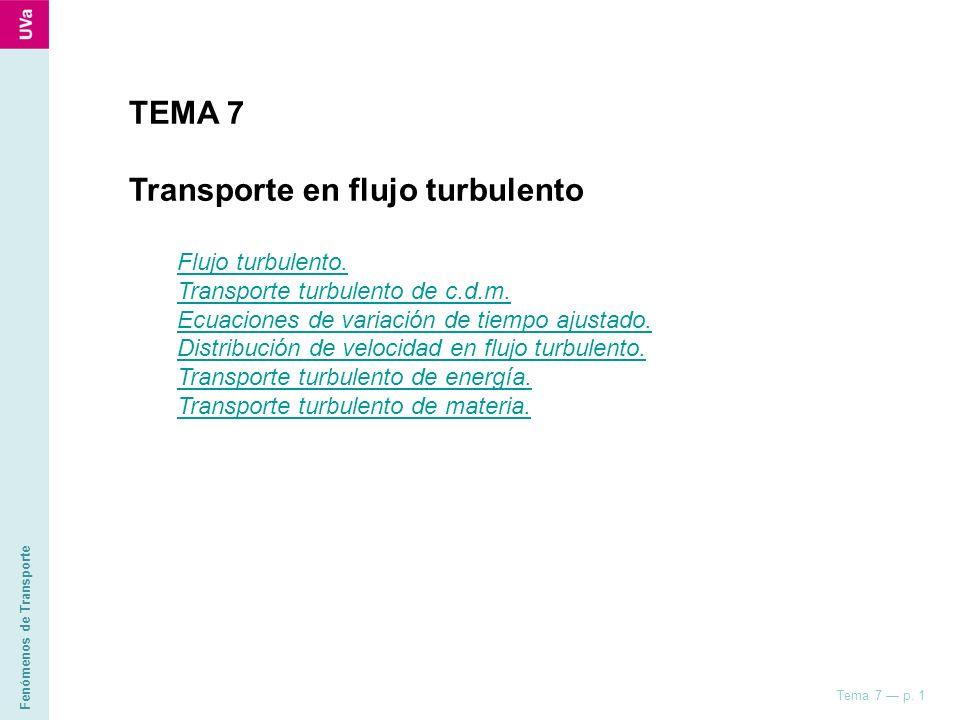 Fenómenos de Transporte Tema 7 p. 1 TEMA 7 Transporte en flujo turbulento Flujo turbulento. Transporte turbulento de c.d.m. Ecuaciones de variación de