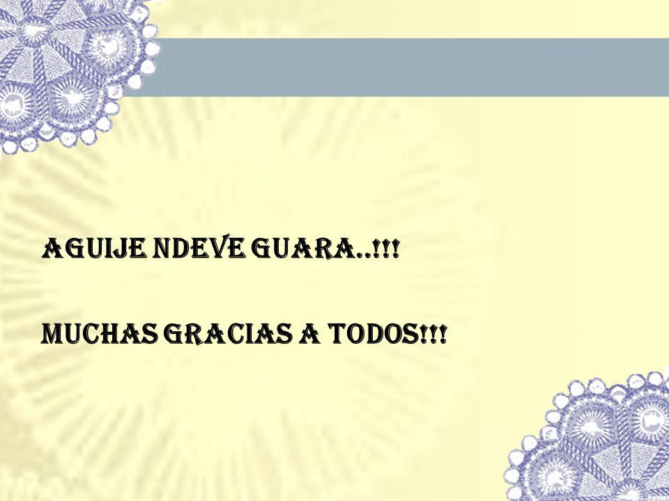 AGUIJE NDEVE GUARA..!!! MUCHAS GRACIAS A TODOS!!!