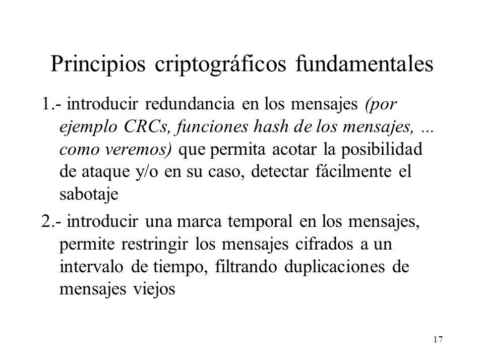 17 Principios criptográficos fundamentales 1.- introducir redundancia en los mensajes (por ejemplo CRCs, funciones hash de los mensajes,...