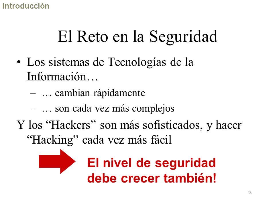 2 El Reto en la Seguridad Los sistemas de Tecnologías de la Información… – … cambian rápidamente – … son cada vez más complejos Y los Hackers son más sofisticados, y hacer Hacking cada vez más fácil El nivel de seguridad debe crecer también.