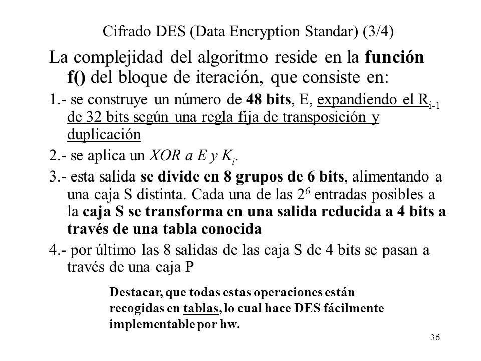 36 Cifrado DES (Data Encryption Standar) (3/4) La complejidad del algoritmo reside en la función f() del bloque de iteración, que consiste en: 1.- se construye un número de 48 bits, E, expandiendo el R i-1 de 32 bits según una regla fija de transposición y duplicación 2.- se aplica un XOR a E y K i.
