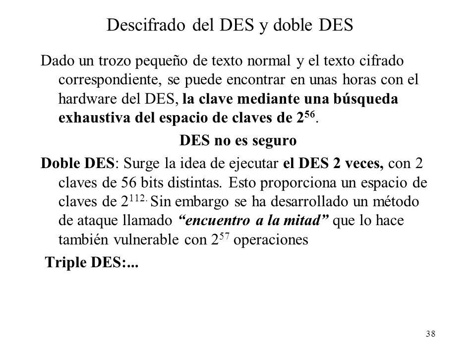 38 Descifrado del DES y doble DES Dado un trozo pequeño de texto normal y el texto cifrado correspondiente, se puede encontrar en unas horas con el hardware del DES, la clave mediante una búsqueda exhaustiva del espacio de claves de 2 56.