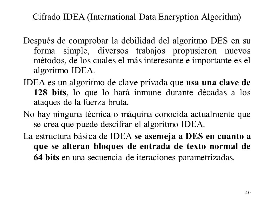 40 Cifrado IDEA (International Data Encryption Algorithm) Después de comprobar la debilidad del algoritmo DES en su forma simple, diversos trabajos pr